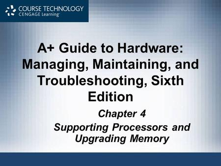 A+ Guide to Hardware: Managing, Maintaining, and Troubleshooting, Sixth Edition Chapter 4 Supporting Processors and Upgrading Memory.