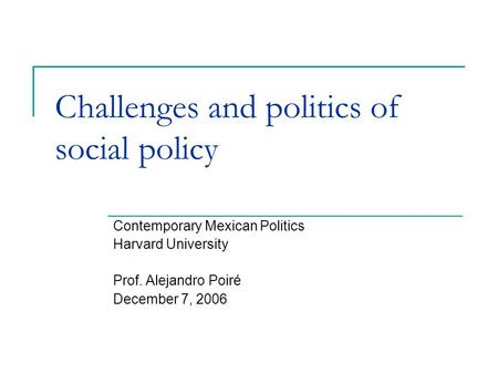 Challenges and politics of social policy Contemporary Mexican Politics Harvard University Prof. Alejandro Poiré December 7, 2006.