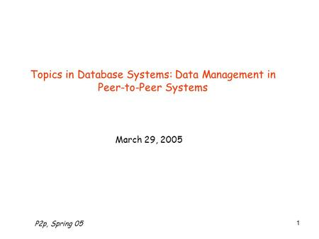 P2p, Spring 05 1 Topics in Database Systems: Data Management in Peer-to-Peer Systems March 29, 2005.