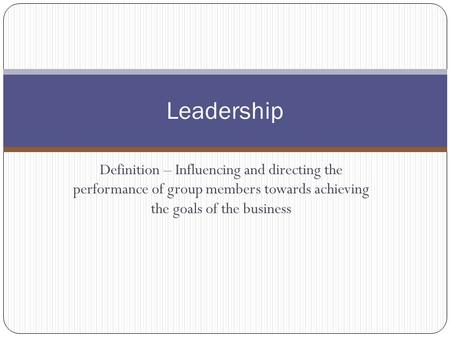 Definition – Influencing and directing the performance of group members towards achieving the goals of the business Leadership.