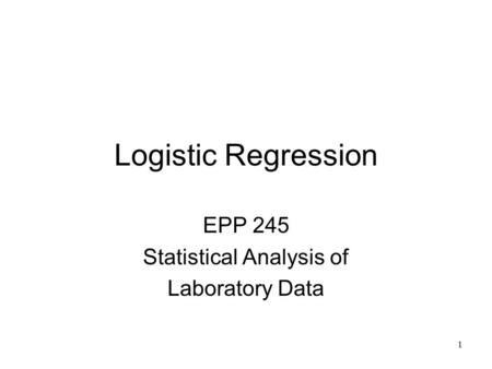 1 Logistic Regression EPP 245 Statistical Analysis of Laboratory Data.