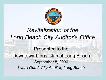 Revitalization of the Long Beach City Auditor's Office Presented to the Downtown Lions Club of Long Beach September 8, 2006 Laura Doud, City Auditor, Long.
