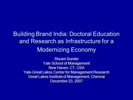 Building Brand India: Doctoral Education and Research as Infrastructure <strong>for</strong> a Modernizing Economy Shyam Sunder Yale School of Management New Haven, CT,