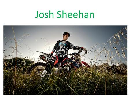 Josh Sheehan. Accomplishments In 2006 he learned to flip a 50cc bike with a friend, soon after he learned to flip his kx450 motorbike in a sand quarry.