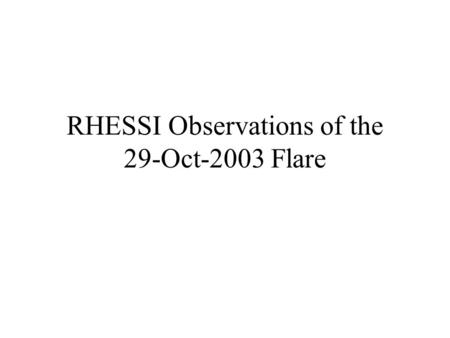 RHESSI Observations of the 29-Oct-2003 Flare. 29-Oct-2003 General Info 29-OCT-03 GOES Start: 20:37, Peak: 20:49, End 21:01 Size X10 Position S19W09 (AR486)