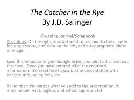 The Catcher in the Rye By J.D. Salinger On-going Journal/Scrapbook Directions: On the right, you will need to respond to the chapter focus questions, and.