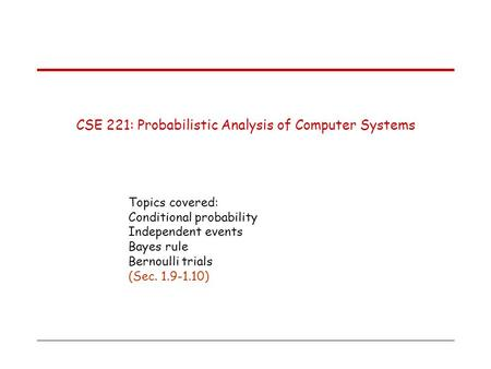 CSE 221: Probabilistic Analysis of Computer Systems Topics covered: Conditional probability Independent events Bayes rule Bernoulli trials (Sec. 1.9-1.10)