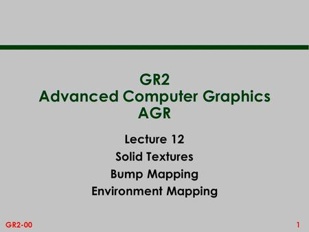 1GR2-00 GR2 Advanced Computer Graphics AGR Lecture 12 Solid Textures Bump Mapping Environment Mapping.