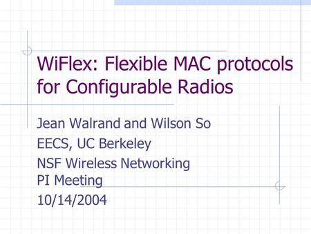 WiFlex: Flexible MAC protocols for Configurable Radios Jean Walrand and Wilson So EECS, UC Berkeley NSF Wireless Networking PI Meeting 10/14/2004.