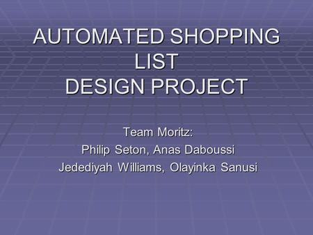 AUTOMATED SHOPPING LIST DESIGN PROJECT Team Moritz: Philip Seton, Anas Daboussi Jedediyah Williams, Olayinka Sanusi.