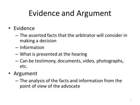 Evidence and Argument Evidence – The asserted facts that the arbitrator will consider in making a decision – Information – What is presented at the hearing.