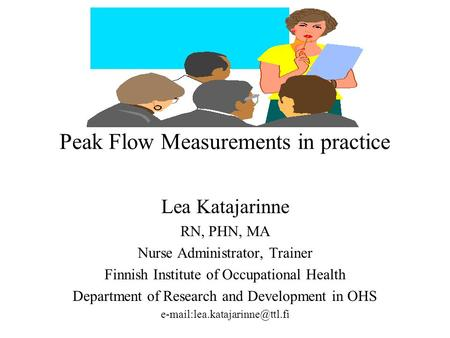 Peak Flow Measurements in practice Lea Katajarinne RN, PHN, MA Nurse Administrator, Trainer Finnish Institute of Occupational Health Department of Research.