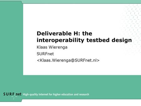 Deliverable H: the interoperability testbed design Klaas Wierenga SURFnet.