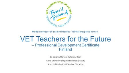 VET Teachers for the Future – Professional Development Certificate Finland Dr. Seija Mahlamäki-Kultanen, Dean Häme University of Applied Sciences (HAMK)