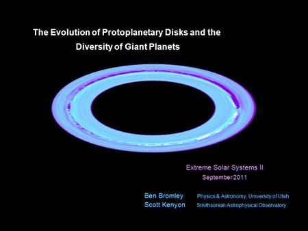 Physics and Astronomy University of Utah Extreme Solar Systems II Fall 2011 The Evolution of Protoplanetary Disks and the Diversity of Giant Planets Diversity.