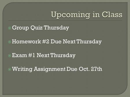 Group Quiz Thursday  Homework #2 Due Next Thursday  Exam #1 Next Thursday  Writing Assignment Due Oct. 27th.