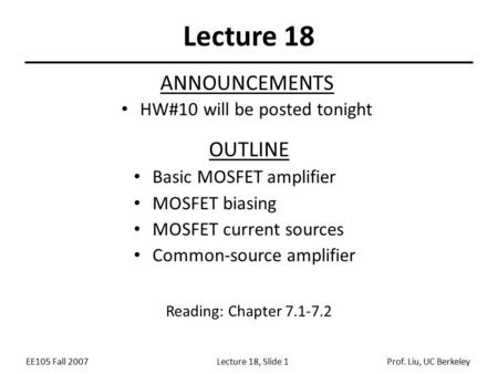 EE105 Fall 2007Lecture 18, Slide 1Prof. Liu, UC Berkeley Lecture 18 OUTLINE Basic MOSFET amplifier MOSFET biasing MOSFET current sources Common-source.