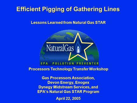Efficient Pigging of Gathering Lines Lessons Learned from Natural Gas STAR Processors Technology Transfer Workshop Gas Processors Association, Devon Energy,