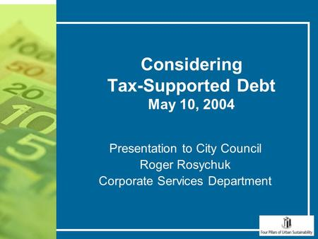 Considering Tax-Supported Debt May 10, 2004 Presentation to City Council Roger Rosychuk Corporate Services Department.