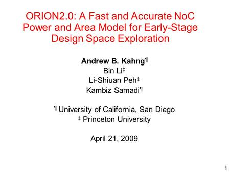 ORION2.0: A Fast and Accurate NoC Power and Area Model for Early-Stage Design Space Exploration Andrew B. Kahng ¶ Bin Li ‡ Li-Shiuan Peh ‡ Kambiz Samadi.