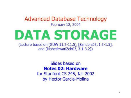 1 Advanced Database Technology February 12, 2004 DATA STORAGE (Lecture based on [GUW 11.2-11.5], [Sanders03, 1.3-1.5], and [MaheshwariZeh03, 3.1-3.2])