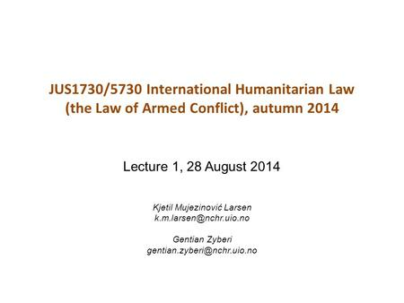 JUS1730/5730 International Humanitarian Law (the Law of Armed Conflict), autumn 2014 Lecture 1, 28 August 2014 Kjetil Mujezinović Larsen