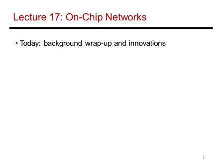 1 Lecture 17: On-Chip Networks Today: background wrap-up and innovations.