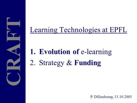 Learning Technologies at EPFL 1.Evolution of e-learning 2.Strategy & Funding CRAFT P. Dillenbourg, 13.10.2003.