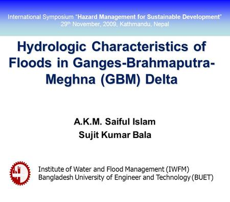 Hydrologic Characteristics of Floods in Ganges-Brahmaputra- Meghna (GBM) Delta A.K.M. Saiful Islam Sujit Kumar Bala Institute of Water and Flood Management.