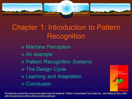 Chapter 1: Introduction to Pattern Recognition  Machine Perception  An example  Pattern Recognition Systems  The Design Cycle  Learning and Adaptation.