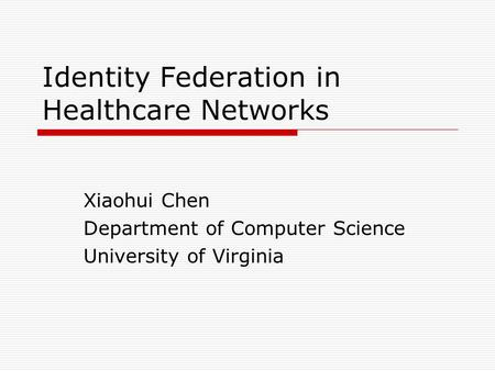 Identity Federation in Healthcare Networks Xiaohui Chen Department of Computer Science University of Virginia.