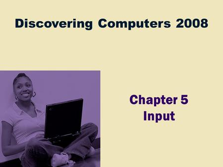 Discovering Computers 2008 Chapter 5 Input. Chapter 5 Objectives Define input List the characteristics of a keyboard Describe different mouse types and.