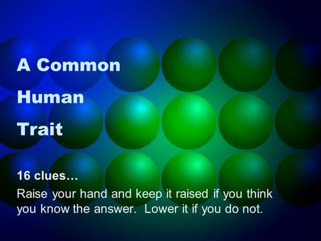 A Common Human Trait 16 clues… Raise your hand and keep it raised if you think you know the answer. Lower it if you do not.