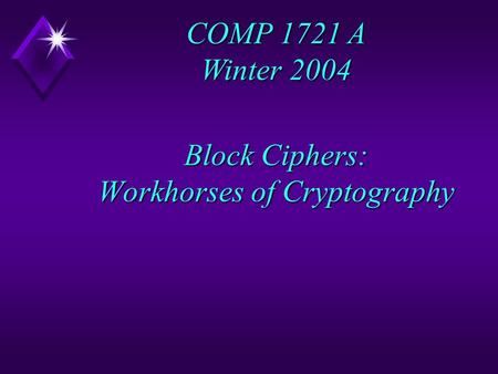 Block Ciphers: Workhorses of Cryptography COMP 1721 A Winter 2004.
