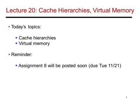 1 Lecture 20: Cache Hierarchies, Virtual Memory Today's topics:  Cache hierarchies  Virtual memory Reminder:  Assignment 8 will be posted soon (due.