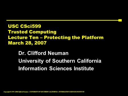 Copyright © 1995-2006 Clifford Neuman - UNIVERSITY OF SOUTHERN CALIFORNIA - INFORMATION SCIENCES INSTITUTE USC CSci599 Trusted Computing Lecture Ten –