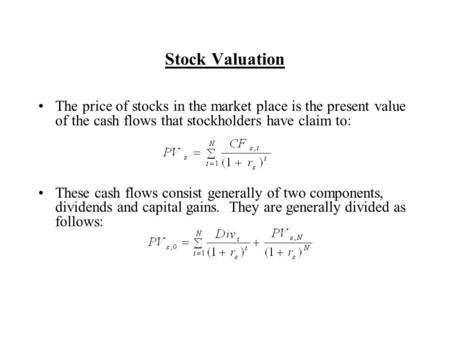 Stock Valuation The price of stocks in the market place is the present value of the cash flows that stockholders have claim to: These cash flows consist.
