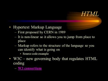 HTML Hypertext Markup Language –First proposed by CERN in 1989 –It is non-linear so it allows you to jump from place to place –Markup refers to the structure.