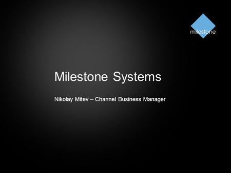 Milestone Systems Nikolay Mitev – Channel Business Manager.