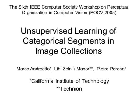 Unsupervised Learning of Categorical Segments in Image Collections *California Institute of Technology **Technion Marco Andreetto*, Lihi Zelnik-Manor**,