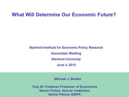 1 What Will Determine Our Economic Future? Michael J. Boskin Tully M. Friedman Professor of Economics Senior Fellow, Hoover Institution Senior Fellow,