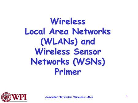 Computer Networks: Wireless LANs 1 Wireless Local Area Networks (WLANs) and Wireless Sensor Networks (WSNs) Primer.