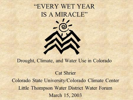 """EVERY WET YEAR IS A MIRACLE"" Drought, Climate, and Water Use in Colorado Cat Shrier Colorado State University/Colorado Climate Center Little Thompson."