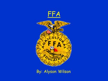 FFA By: Alyson Wilson. Learning to Do Doing to Learn Earning to Live Living to Serve.