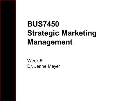BUS7450 Strategic Marketing Management Week 5 Dr. Jenne Meyer.