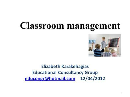 Classroom management Elizabeth Karakehagias Educational Consultancy Group 12/04/2012 1.