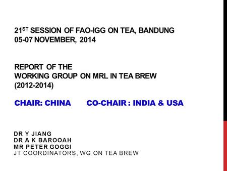 21 ST SESSION OF FAO-IGG ON TEA, BANDUNG 05-07 NOVEMBER, 2014 REPORT OF THE WORKING GROUP ON MRL IN TEA BREW (2012-2014) CHAIR: CHINA CO-CHAIR : INDIA.