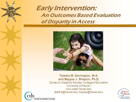 Early Intervention: An Outcomes Based Evaluation of Disparity in Access Taletha M. Derrington, M.A. and Beppie J. Shapiro, Ph.D. Center on Disability Studies,