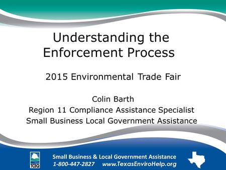 Understanding the Enforcement Process. 2015 Environmental Trade Fair Colin Barth Region 11 Compliance Assistance Specialist. Small Business Local Government.