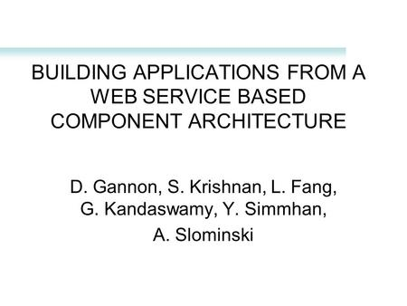 BUILDING APPLICATIONS FROM A WEB SERVICE BASED COMPONENT ARCHITECTURE D. Gannon, S. Krishnan, L. Fang, G. Kandaswamy, Y. Simmhan, A. Slominski.